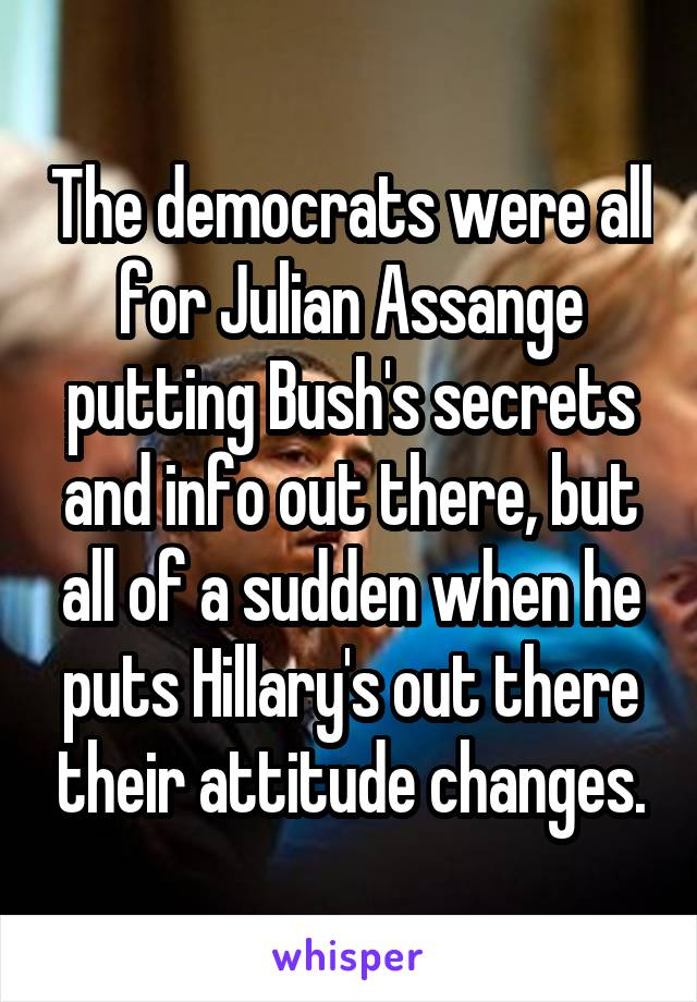 The democrats were all for Julian Assange putting Bush's secrets and info out there, but all of a sudden when he puts Hillary's out there their attitude changes.