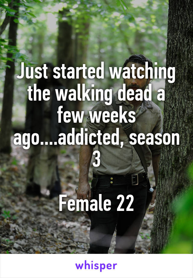 Just started watching the walking dead a few weeks ago....addicted, season 3  Female 22