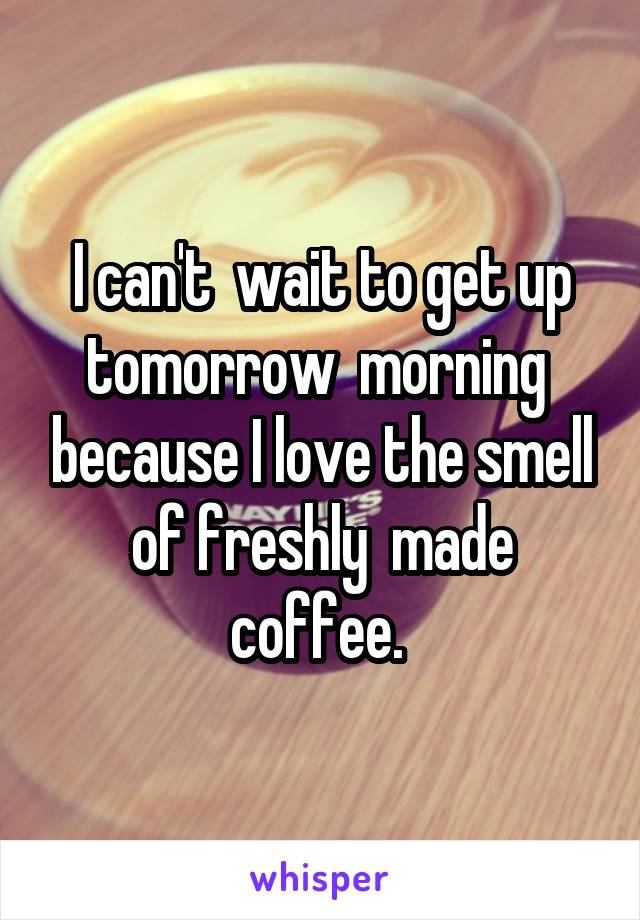 I can't  wait to get up tomorrow  morning  because I love the smell of freshly  made coffee.