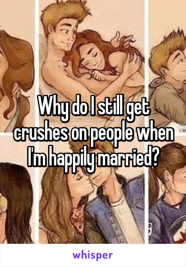 Why do I still get crushes on people when I'm happily married?