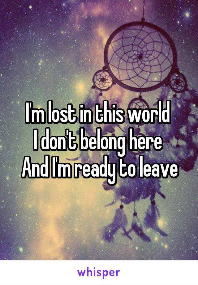 I'm lost in this world  I don't belong here  And I'm ready to leave