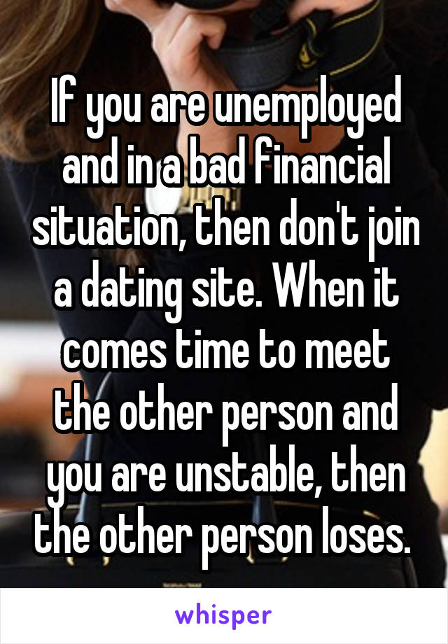 If you are unemployed and in a bad financial situation, then don't join a dating site. When it comes time to meet the other person and you are unstable, then the other person loses.
