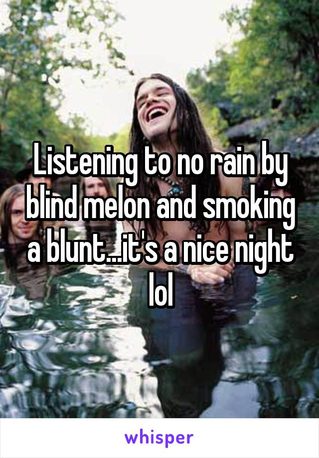 Listening to no rain by blind melon and smoking a blunt...it's a nice night lol