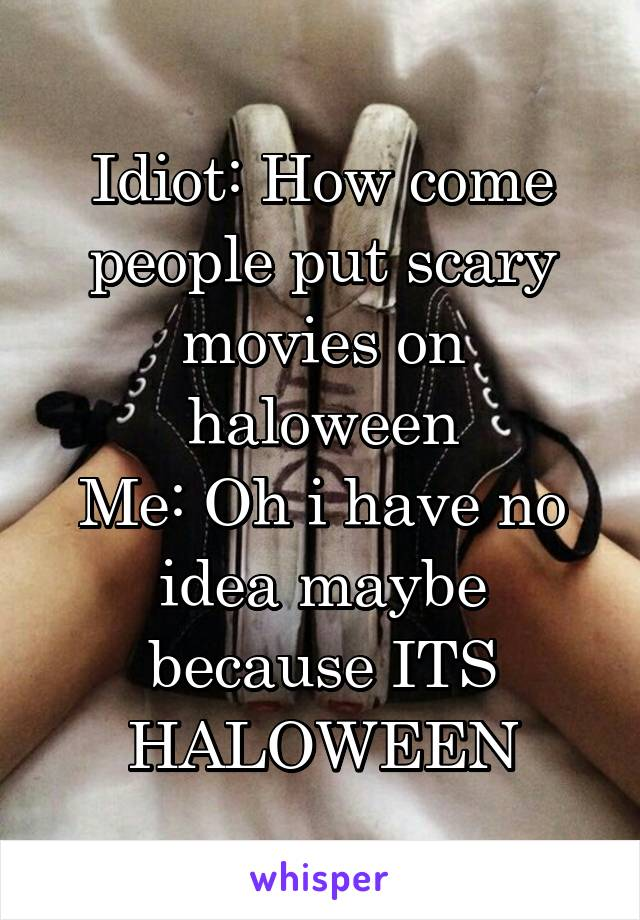 Idiot: How come people put scary movies on haloween Me: Oh i have no idea maybe because ITS HALOWEEN