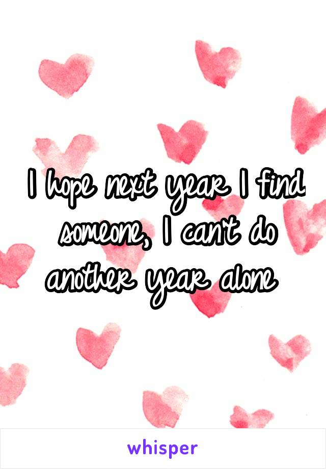 I hope next year I find someone, I can't do another year alone