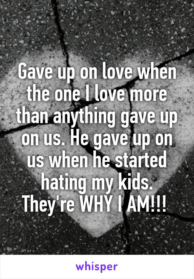 Gave up on love when the one I love more than anything gave up on us. He gave up on us when he started hating my kids. They're WHY I AM!!!