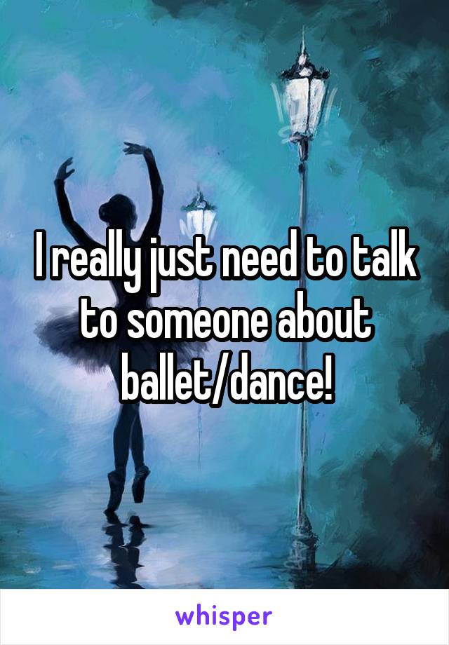 I really just need to talk to someone about ballet/dance!