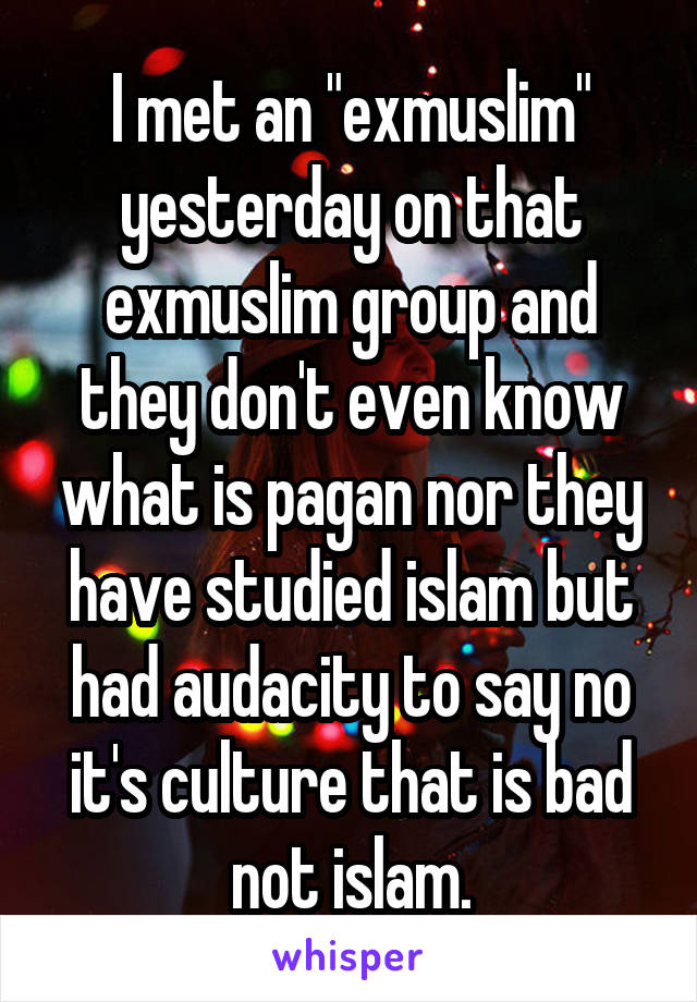 """I met an """"exmuslim"""" yesterday on that exmuslim group and they don't even know what is pagan nor they have studied islam but had audacity to say no it's culture that is bad not islam."""