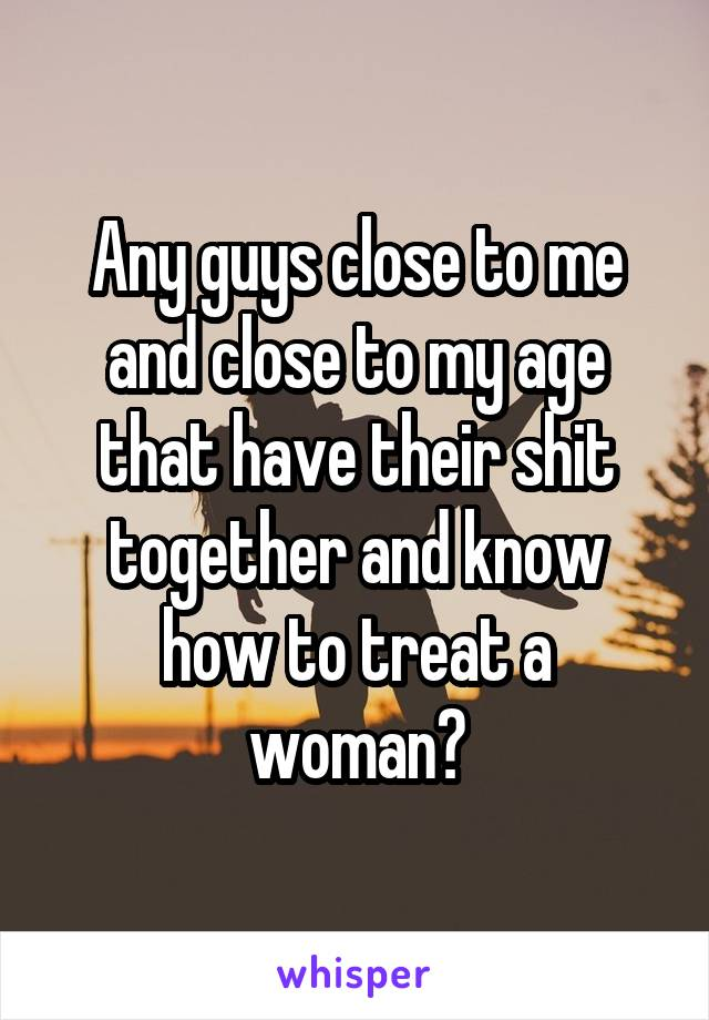 Any guys close to me and close to my age that have their shit together and know how to treat a woman?
