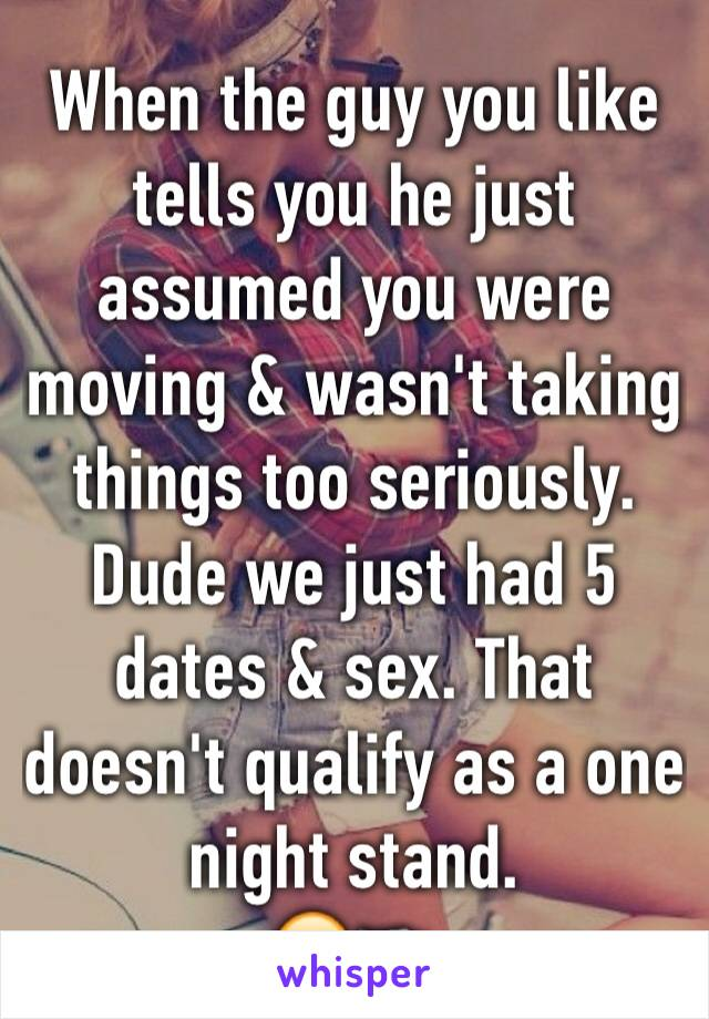 When the guy you like tells you he just assumed you were moving & wasn't taking things too seriously. Dude we just had 5 dates & sex. That doesn't qualify as a one night stand. 🙄🔫