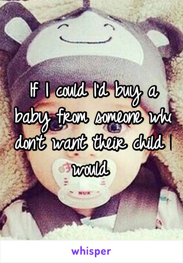 If I could I'd buy a baby from someone who don't want their child I would