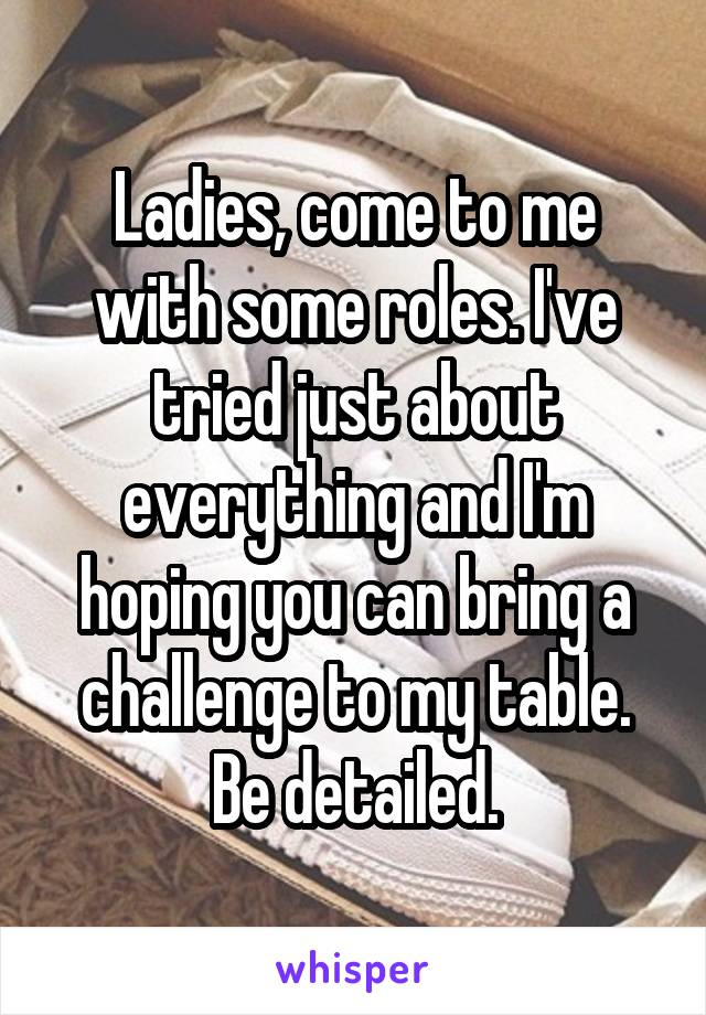 Ladies, come to me with some roles. I've tried just about everything and I'm hoping you can bring a challenge to my table. Be detailed.