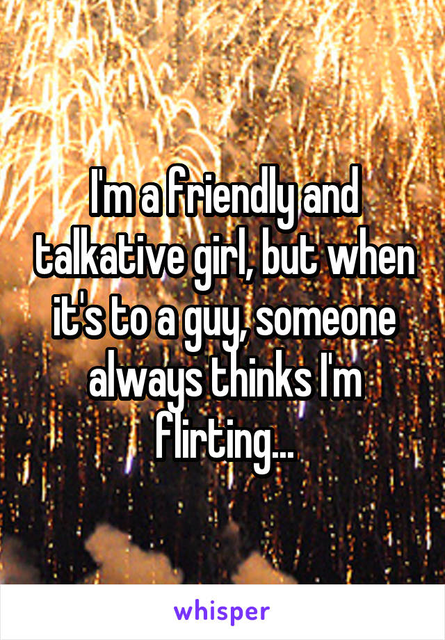 I'm a friendly and talkative girl, but when it's to a guy, someone always thinks I'm flirting...