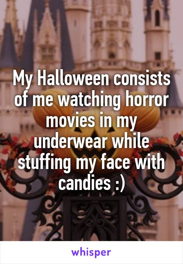 My Halloween consists of me watching horror movies in my underwear while stuffing my face with candies :)