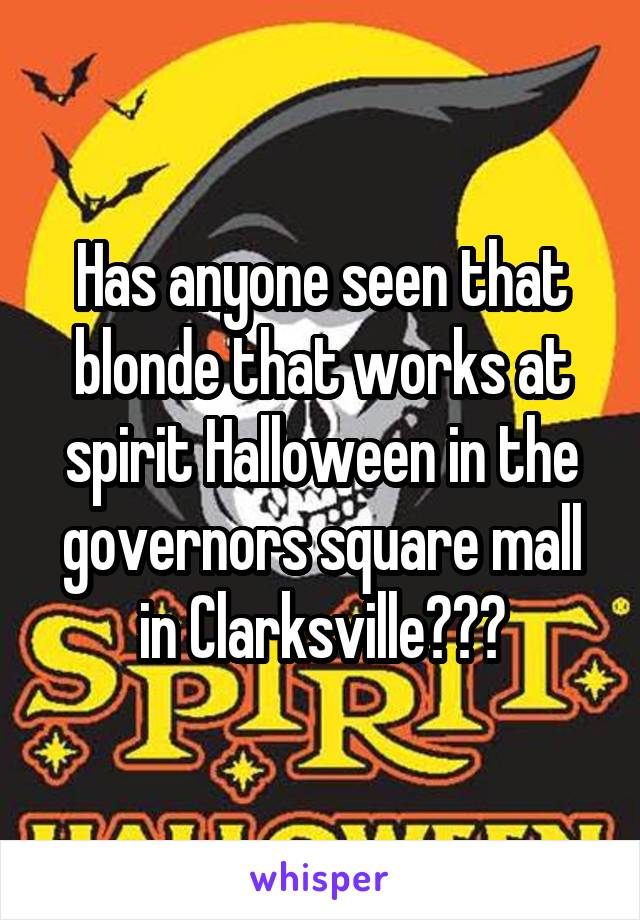 Has anyone seen that blonde that works at spirit Halloween in the governors square mall in Clarksville???