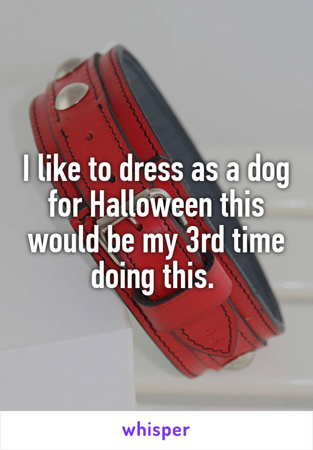 I like to dress as a dog for Halloween this would be my 3rd time doing this.