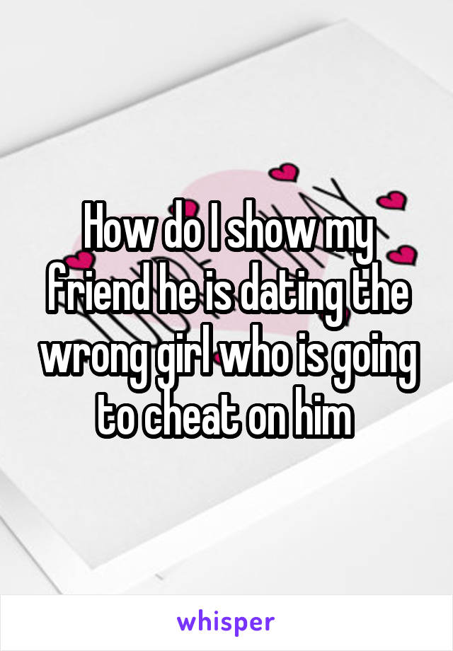 How do I show my friend he is dating the wrong girl who is going to cheat on him