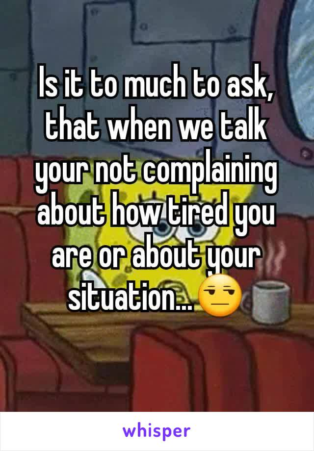 Is it to much to ask, that when we talk your not complaining about how tired you are or about your situation...😒