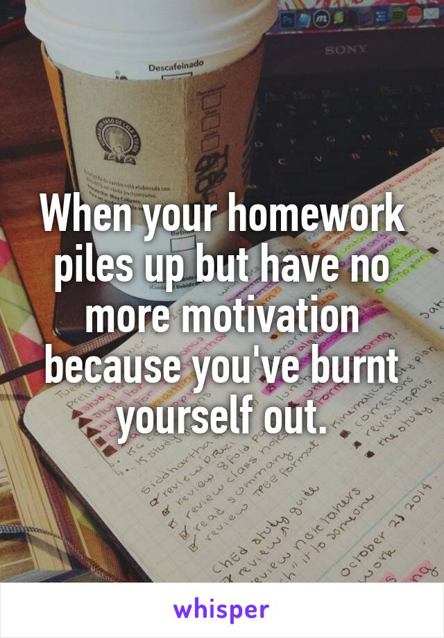 When your homework piles up but have no more motivation because you've burnt yourself out.