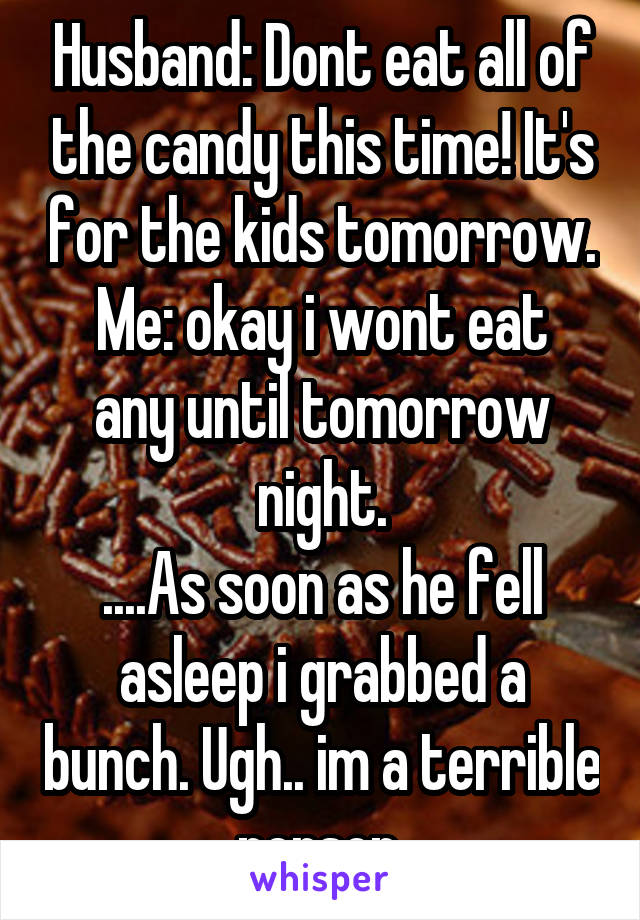 Husband: Dont eat all of the candy this time! It's for the kids tomorrow. Me: okay i wont eat any until tomorrow night. ....As soon as he fell asleep i grabbed a bunch. Ugh.. im a terrible person.