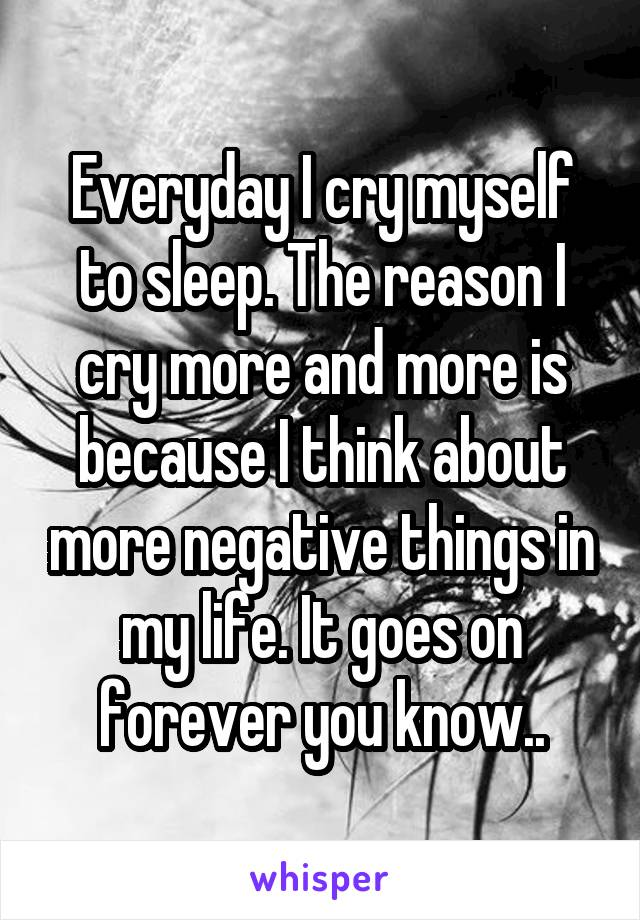 Everyday I cry myself to sleep. The reason I cry more and more is because I think about more negative things in my life. It goes on forever you know..
