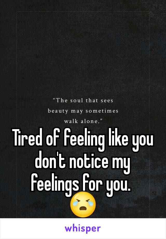 Tired of feeling like you don't notice my feelings for you.  😭