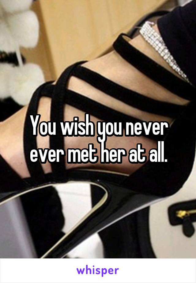 You wish you never ever met her at all.