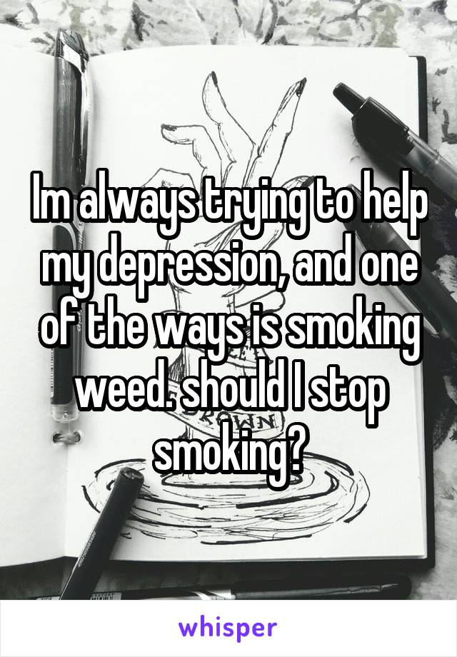 Im always trying to help my depression, and one of the ways is smoking weed. should I stop smoking?