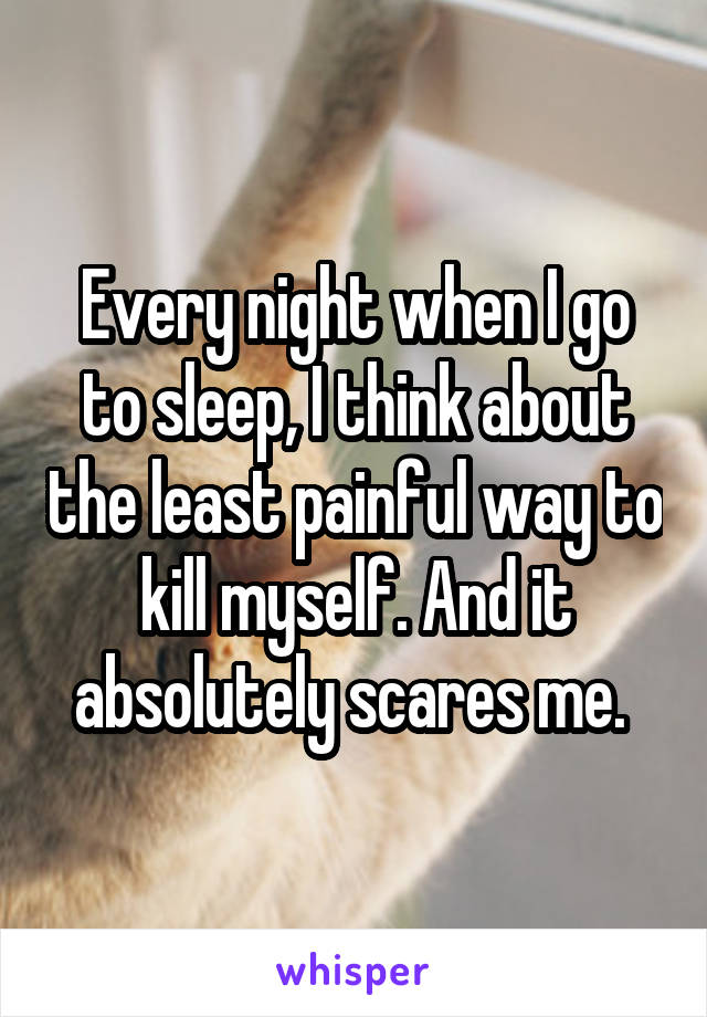 Every night when I go to sleep, I think about the least painful way to kill myself. And it absolutely scares me.
