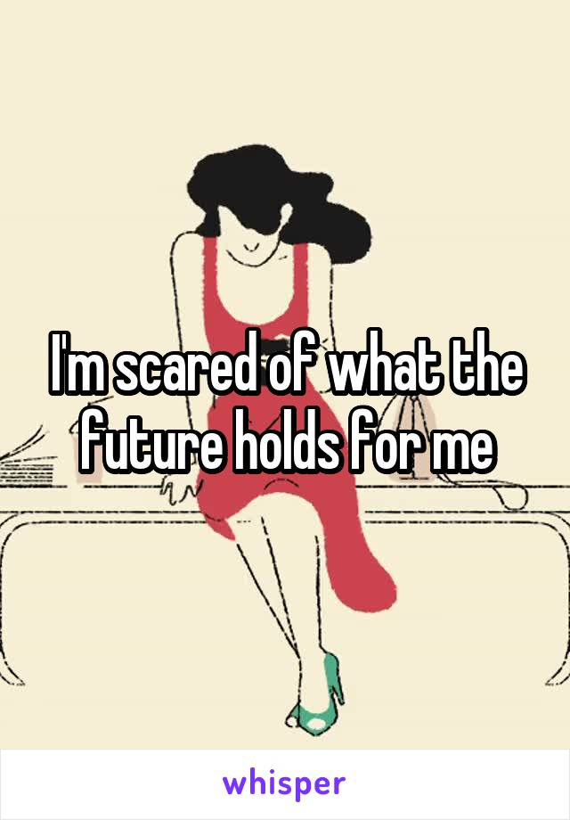 I'm scared of what the future holds for me