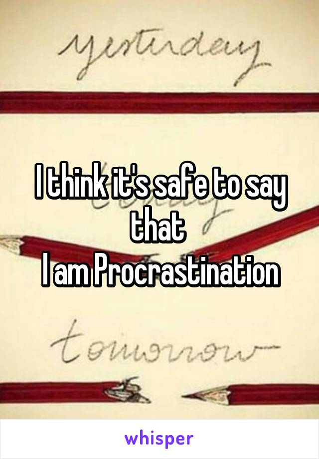 I think it's safe to say that  I am Procrastination