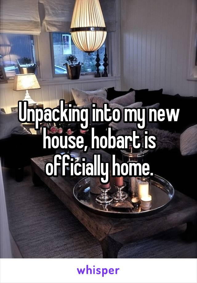 Unpacking into my new house, hobart is officially home.