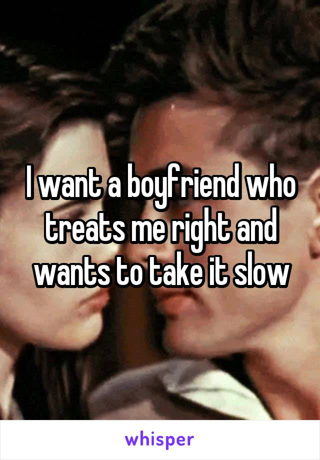 I want a boyfriend who treats me right and wants to take it slow