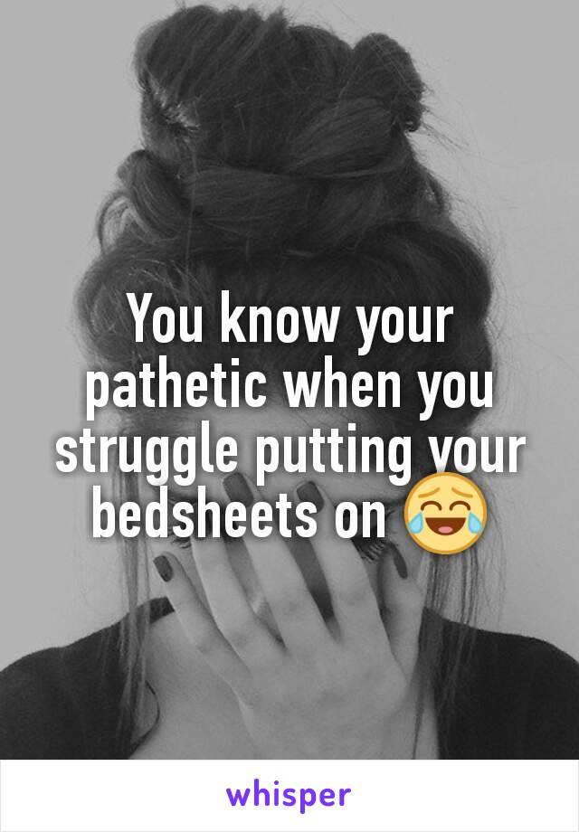 You know your pathetic when you struggle putting your bedsheets on 😂