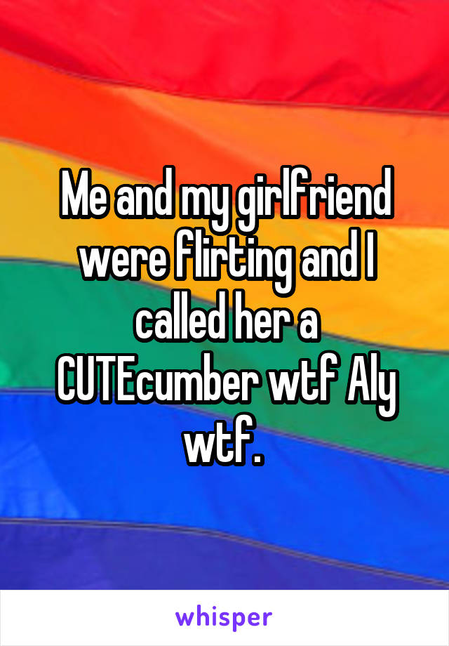 Me and my girlfriend were flirting and I called her a CUTEcumber wtf Aly wtf.