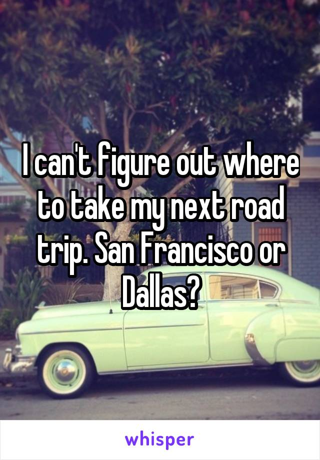 I can't figure out where to take my next road trip. San Francisco or Dallas?