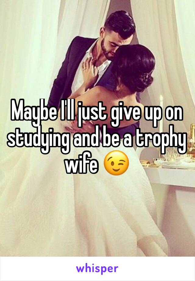 Maybe I'll just give up on studying and be a trophy wife 😉