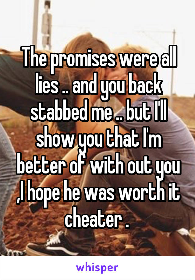 The promises were all lies .. and you back stabbed me .. but I'll show you that I'm better of with out you ,I hope he was worth it cheater .