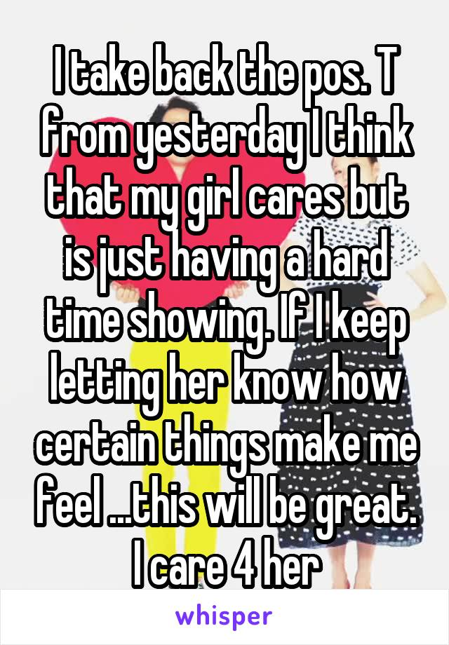 I take back the pos. T from yesterday I think that my girl cares but is just having a hard time showing. If I keep letting her know how certain things make me feel ...this will be great. I care 4 her