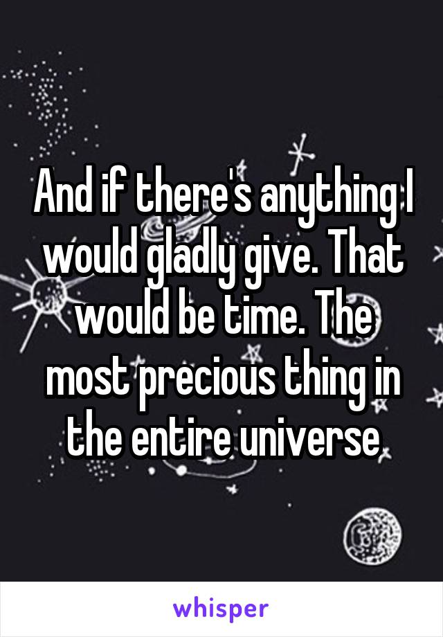 And if there's anything I would gladly give. That would be time. The most precious thing in the entire universe