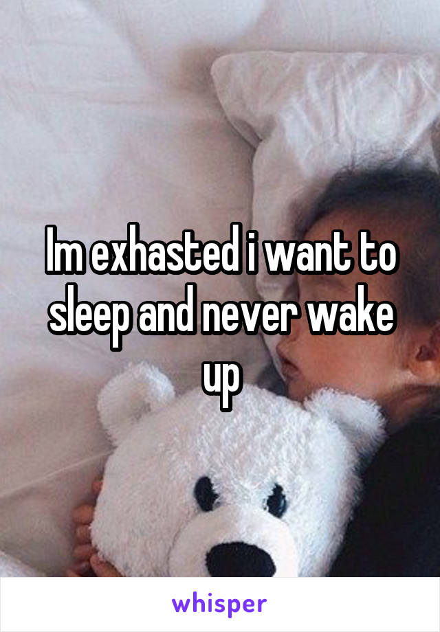Im exhasted i want to sleep and never wake up