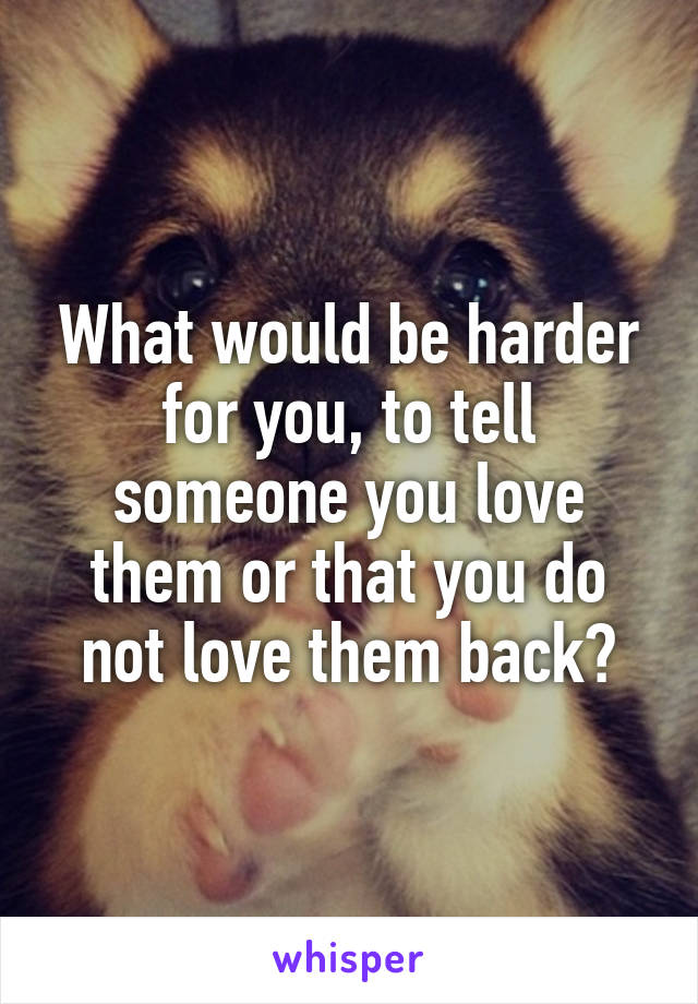 What would be harder for you, to tell someone you love them or that you do not love them back?