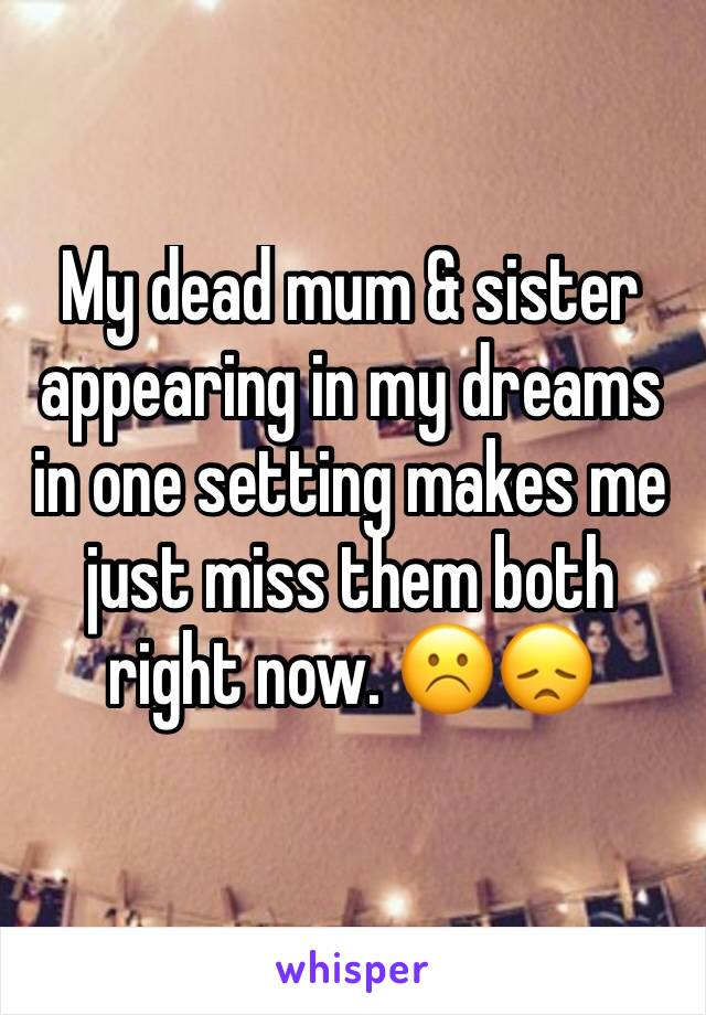 My dead mum & sister appearing in my dreams in one setting makes me just miss them both right now. ☹️😞