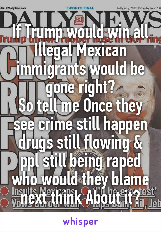 If Trump would win all Illegal Mexican immigrants would be gone right? So tell me Once they see crime still happen drugs still flowing & ppl still being raped who would they blame next think About it?