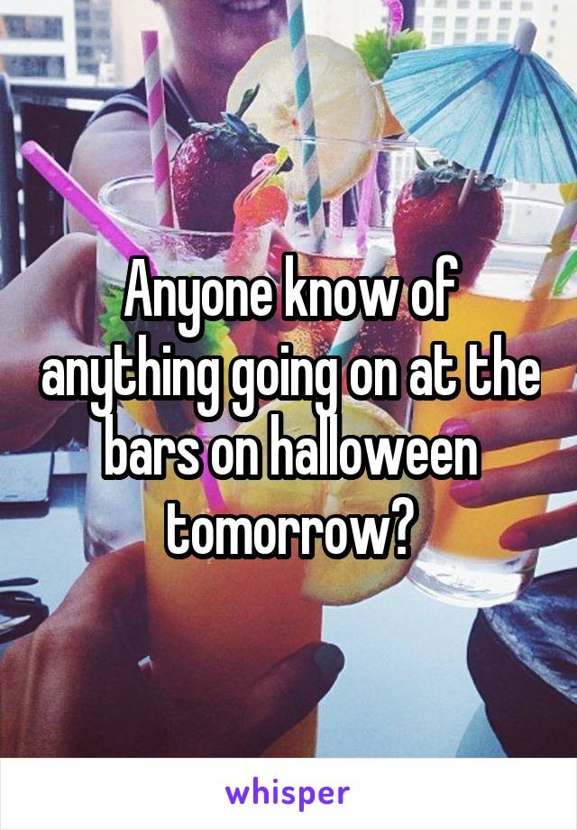 Anyone know of anything going on at the bars on halloween tomorrow?