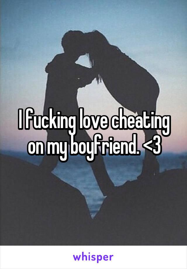 I fucking love cheating on my boyfriend. <3