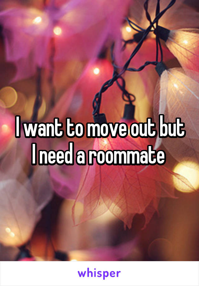 I want to move out but I need a roommate