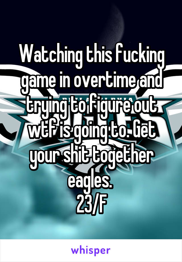 Watching this fucking game in overtime and trying to figure out wtf is going to. Get your shit together eagles.  23/F