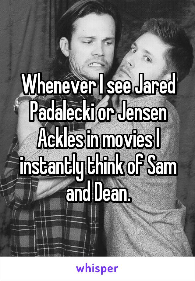 Whenever I see Jared Padalecki or Jensen Ackles in movies I instantly think of Sam and Dean.