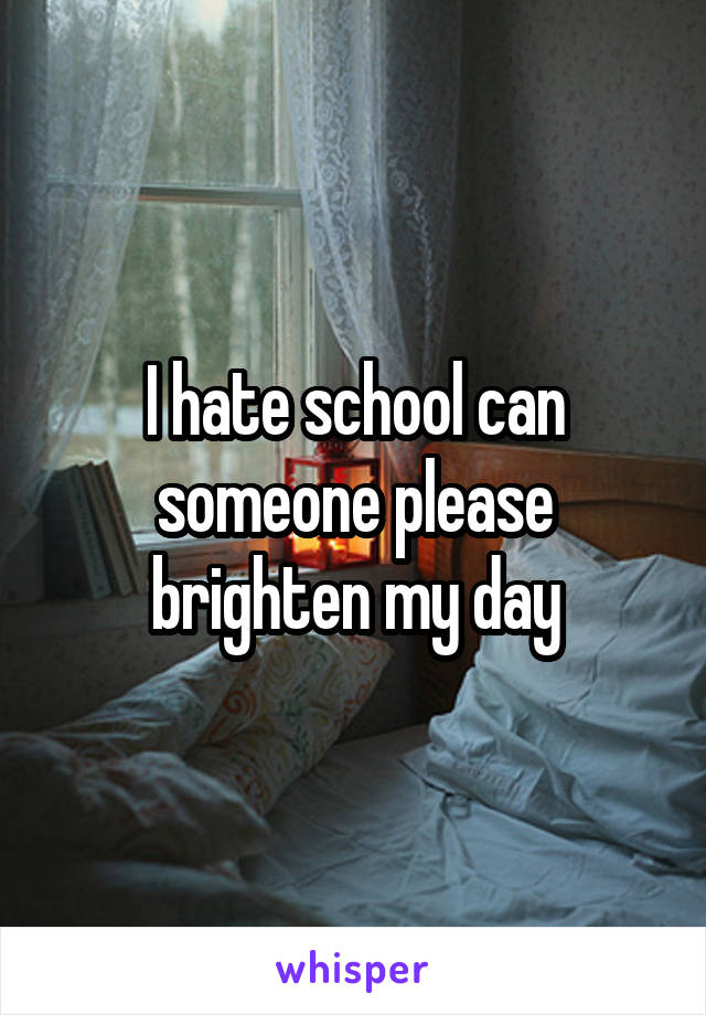 I hate school can someone please brighten my day